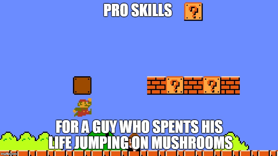 Really | PRO SKILLS FOR A GUY WHO SPENTS HIS LIFE JUMPING ON MUSHROOMS | image tagged in mario | made w/ Imgflip meme maker