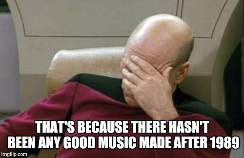 Captain Picard Facepalm Meme | THAT'S BECAUSE THERE HASN'T BEEN ANY GOOD MUSIC MADE AFTER 1989 | image tagged in memes,captain picard facepalm | made w/ Imgflip meme maker