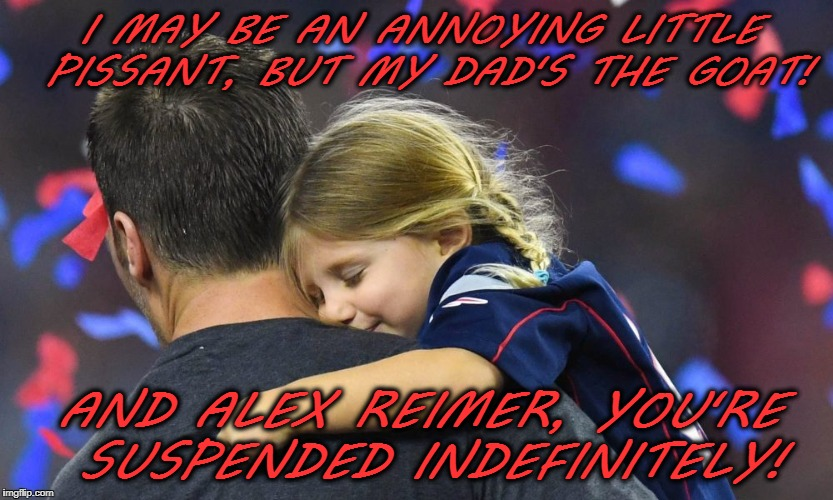Newfound respect for Tom! | I MAY BE AN ANNOYING LITTLE PISSANT, BUT MY DAD'S THE GOAT! AND ALEX REIMER, YOU'RE SUSPENDED INDEFINITELY! | image tagged in vivian brady,tom brady,pissant,super bowl,patriots | made w/ Imgflip meme maker