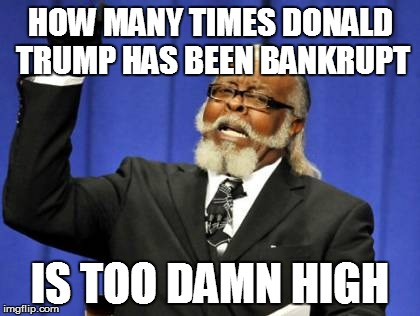 Too Damn High Meme | HOW MANY TIMES DONALD TRUMP HAS BEEN BANKRUPT IS TOO DAMN HIGH | image tagged in memes,too damn high | made w/ Imgflip meme maker
