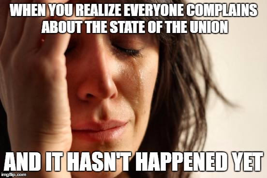 First World Problems Meme | WHEN YOU REALIZE EVERYONE COMPLAINS ABOUT THE STATE OF THE UNION AND IT HASN'T HAPPENED YET | image tagged in memes,first world problems | made w/ Imgflip meme maker