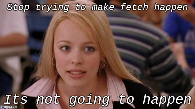 Its Not Going To Happen Meme | Stop trying to make fetch happen Its not going to happen | image tagged in memes,its not going to happen | made w/ Imgflip meme maker
