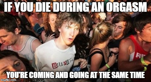 Sudden Clarity Clarence Meme | IF YOU DIE DURING AN ORGASM YOU'RE COMING AND GOING AT THE SAME TIME | image tagged in memes,sudden clarity clarence | made w/ Imgflip meme maker