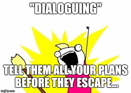"X All The Y Meme | ""DIALOGUING"" TELL THEM ALL YOUR PLANS BEFORE THEY ESCAPE... 