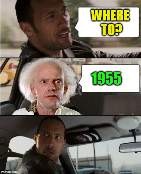 The Rock Driving Dr. Emmett Brown  | WHERE TO? 1955 | image tagged in the rock driving dr emmett brown | made w/ Imgflip meme maker