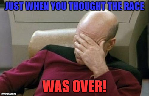 Captain Picard Facepalm Meme | JUST WHEN YOU THOUGHT THE RACE WAS OVER! | image tagged in memes,captain picard facepalm | made w/ Imgflip meme maker