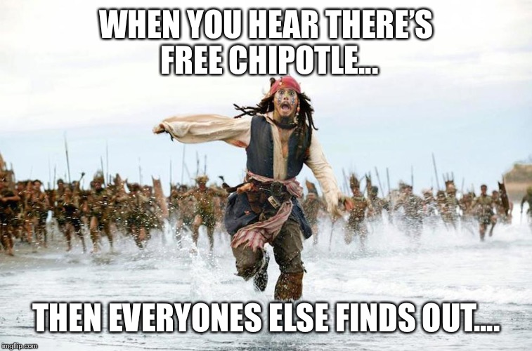 Jack sparrow running for his life  | WHEN YOU HEAR THERE'S FREE CHIPOTLE... THEN EVERYONES ELSE FINDS OUT.... | image tagged in jack sparrow running for his life | made w/ Imgflip meme maker