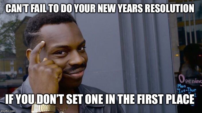 Roll Safe Think About It Meme | CAN'T FAIL TO DO YOUR NEW YEARS RESOLUTION IF YOU DON'T SET ONE IN THE FIRST PLACE | image tagged in memes,roll safe think about it | made w/ Imgflip meme maker