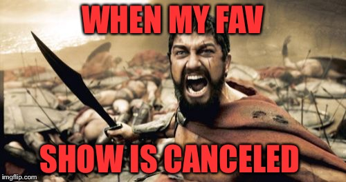 Sparta Leonidas Meme | WHEN MY FAV SHOW IS CANCELED | image tagged in memes,sparta leonidas | made w/ Imgflip meme maker