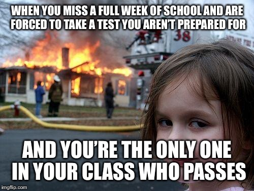 Disaster Girl Meme | WHEN YOU MISS A FULL WEEK OF SCHOOL AND ARE FORCED TO TAKE A TEST YOU AREN'T PREPARED FOR AND YOU'RE THE ONLY ONE IN YOUR CLASS WHO PASSES | image tagged in memes,disaster girl | made w/ Imgflip meme maker
