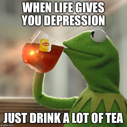 But Thats None Of My Business Meme | WHEN LIFE GIVES YOU DEPRESSION JUST DRINK A LOT OF TEA | image tagged in memes,but thats none of my business,kermit the frog | made w/ Imgflip meme maker