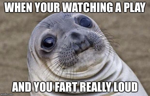 Awkward Moment Sealion Meme | WHEN YOUR WATCHING A PLAY AND YOU FART REALLY LOUD | image tagged in memes,awkward moment sealion | made w/ Imgflip meme maker