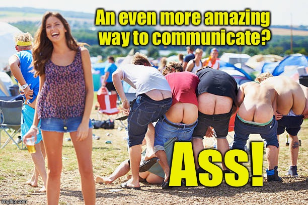 An even more amazing way to communicate? Ass! | made w/ Imgflip meme maker