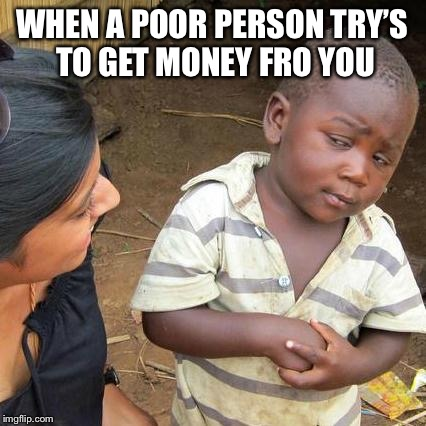 Third World Skeptical Kid Meme | WHEN A POOR PERSON TRY'S TO GET MONEY FRO YOU | image tagged in memes,third world skeptical kid | made w/ Imgflip meme maker
