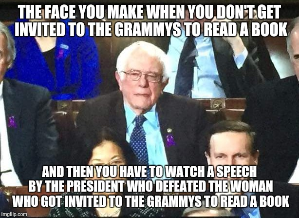 Bernie comes in third | THE FACE YOU MAKE WHEN YOU DON'T GET INVITED TO THE GRAMMYS TO READ A BOOK AND THEN YOU HAVE TO WATCH A SPEECH BY THE PRESIDENT WHO DEFEATED | image tagged in state of the union | made w/ Imgflip meme maker