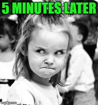 5 MINUTES LATER | made w/ Imgflip meme maker