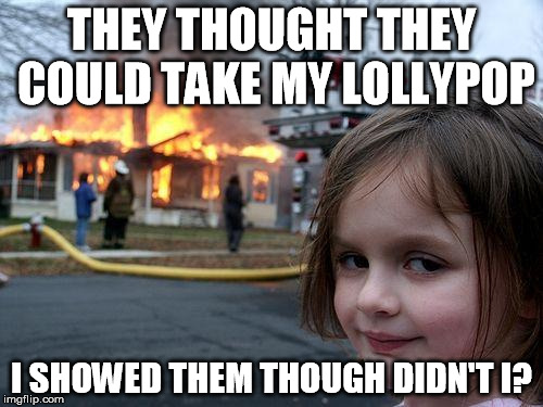 Disaster Girl Meme | THEY THOUGHT THEY COULD TAKE MY LOLLYPOP I SHOWED THEM THOUGH DIDN'T I? | image tagged in memes,disaster girl | made w/ Imgflip meme maker