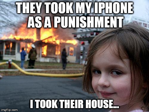 Disaster Girl Meme | THEY TOOK MY IPHONE AS A PUNISHMENT I TOOK THEIR HOUSE... | image tagged in memes,disaster girl | made w/ Imgflip meme maker