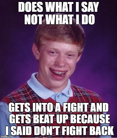 Bad Luck Brian | DOES WHAT I SAY NOT WHAT I DO GETS INTO A FIGHT AND GETS BEAT UP BECAUSE I SAID DON'T FIGHT BACK | image tagged in memes,bad luck brian,fight,beat up,funny,bad luck | made w/ Imgflip meme maker