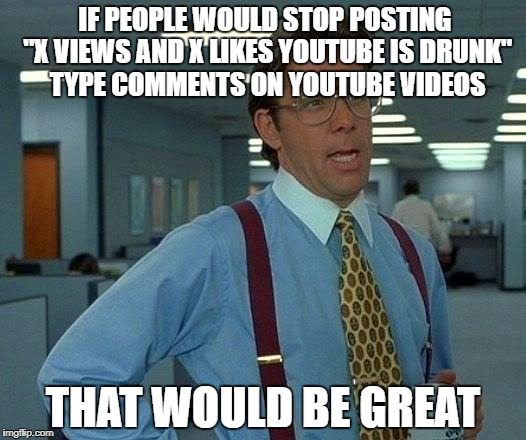 "That Would Be Great | IF PEOPLE WOULD STOP POSTING ""X VIEWS AND X LIKES YOUTUBE IS DRUNK"" TYPE COMMENTS ON YOUTUBE VIDEOS THAT WOULD BE GREAT 