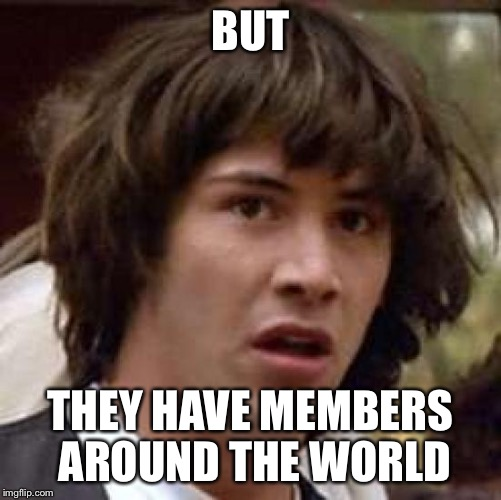 BUT THEY HAVE MEMBERS AROUND THE WORLD | made w/ Imgflip meme maker