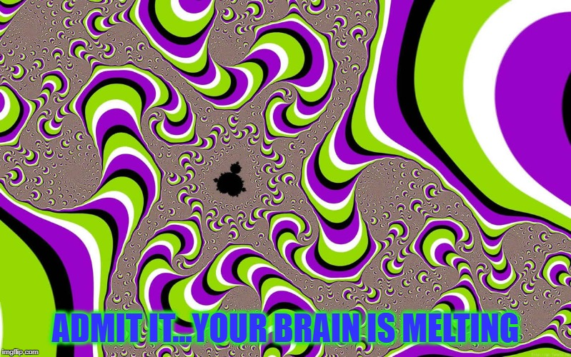 This thing makes my brain hurt!!! | ADMIT IT...YOUR BRAIN IS MELTING | image tagged in brain melt,memes,psychedelic,illusion,fractal,optical illusion | made w/ Imgflip meme maker