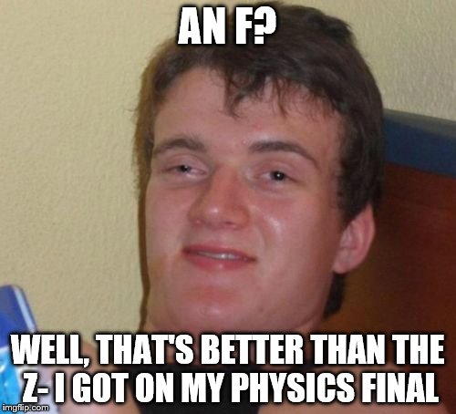 10 Guy Meme | AN F? WELL, THAT'S BETTER THAN THE Z- I GOT ON MY PHYSICS FINAL | image tagged in memes,10 guy | made w/ Imgflip meme maker