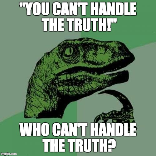 "Philosoraptor Meme | ""YOU CAN'T HANDLE THE TRUTH!"" WHO CAN'T HANDLE THE TRUTH? 