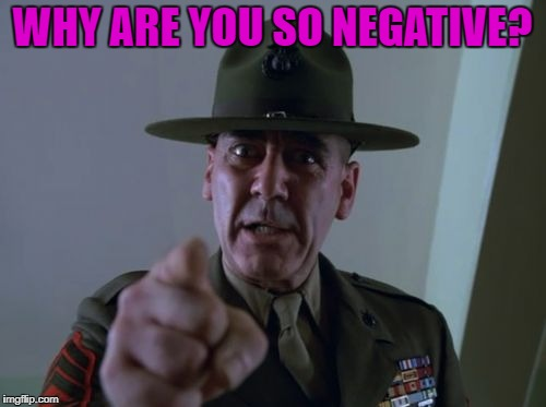 sarge  | WHY ARE YOU SO NEGATIVE? | image tagged in sarge | made w/ Imgflip meme maker
