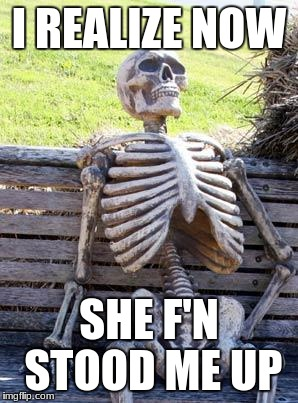 Waiting Skeleton Meme | I REALIZE NOW SHE F'N STOOD ME UP | image tagged in memes,waiting skeleton | made w/ Imgflip meme maker