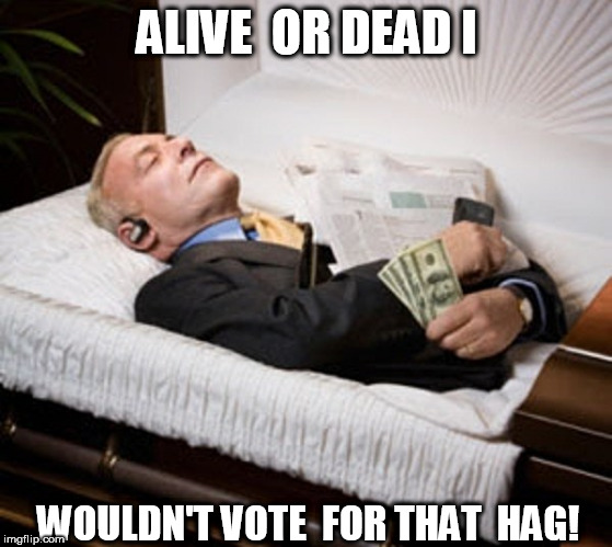 ALIVE  OR DEAD I WOULDN'T VOTE  FOR THAT  HAG! | made w/ Imgflip meme maker