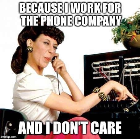 BECAUSE I WORK FOR THE PHONE COMPANY AND I DON'T CARE | made w/ Imgflip meme maker