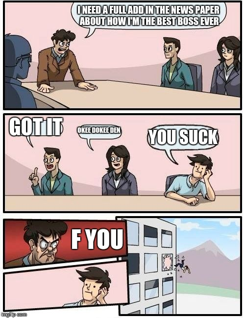 Boardroom Meeting Suggestion Meme | I NEED A FULL ADD IN THE NEWS PAPER ABOUT HOW I'M THE BEST BOSS EVER GOT IT OKEE DOKEE DEN YOU SUCK F YOU | image tagged in memes,boardroom meeting suggestion | made w/ Imgflip meme maker