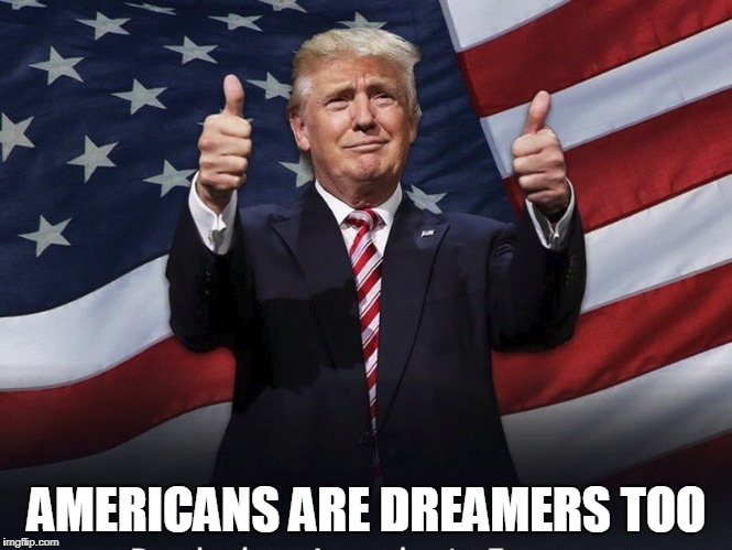Donald Trump Thumbs Up | AMERICANS ARE DREAMERS TOO | image tagged in donald trump thumbs up,trump,daca,college liberal | made w/ Imgflip meme maker