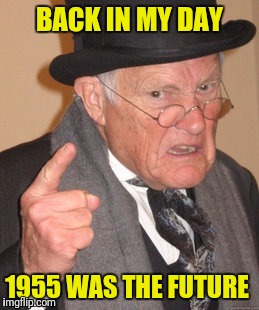 BACK IN MY DAY 1955 WAS THE FUTURE | made w/ Imgflip meme maker