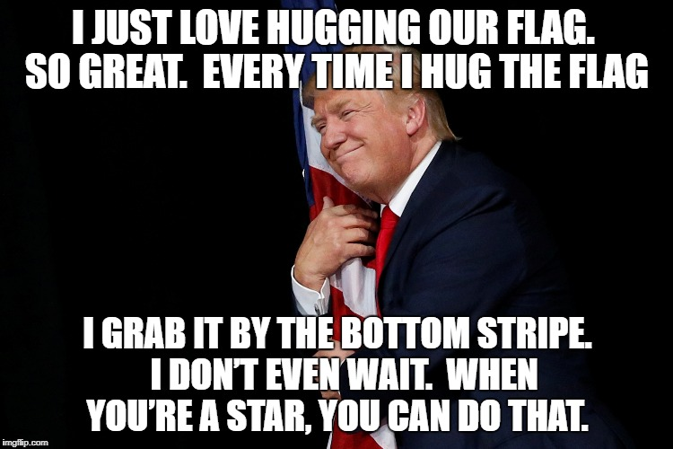 Flag hugging | I JUST LOVE HUGGING OUR FLAG.  SO GREAT.  EVERY TIME I HUG THE FLAG I GRAB IT BY THE BOTTOM STRIPE.  I DON'T EVEN WAIT.  WHEN YOU'RE A STAR, | image tagged in patriotism,trump | made w/ Imgflip meme maker