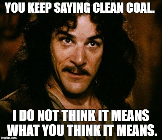 Inigo Montoya Meme | YOU KEEP SAYING CLEAN COAL. I DO NOT THINK IT MEANS WHAT YOU THINK IT MEANS. | image tagged in memes,inigo montoya | made w/ Imgflip meme maker