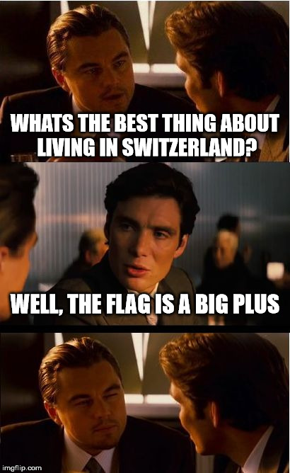 Inception Meme | WHATS THE BEST THING ABOUT LIVING IN SWITZERLAND? WELL, THE FLAG IS A BIG PLUS | image tagged in memes,inception | made w/ Imgflip meme maker