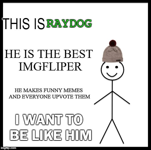 Be Like Bill Meme | THIS IS HE IS THE BEST IMGFLIPER HE MAKES FUNNY MEMES AND EVERYONE UPVOTE THEM I WANT TO BE LIKE HIM RAYDOG | image tagged in memes,be like bill | made w/ Imgflip meme maker