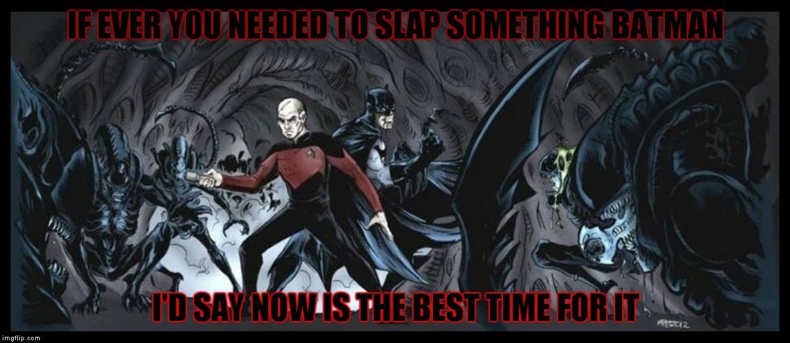 Picard and Batman vs Aliens... Where is Giorgio when you need him...? | IF EVER YOU NEEDED TO SLAP SOMETHING BATMAN I'D SAY NOW IS THE BEST TIME FOR IT | image tagged in captain picard,batman,aliens,slappy,time | made w/ Imgflip meme maker