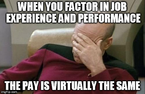 Captain Picard Facepalm Meme | WHEN YOU FACTOR IN JOB EXPERIENCE AND PERFORMANCE THE PAY IS VIRTUALLY THE SAME | image tagged in memes,captain picard facepalm | made w/ Imgflip meme maker