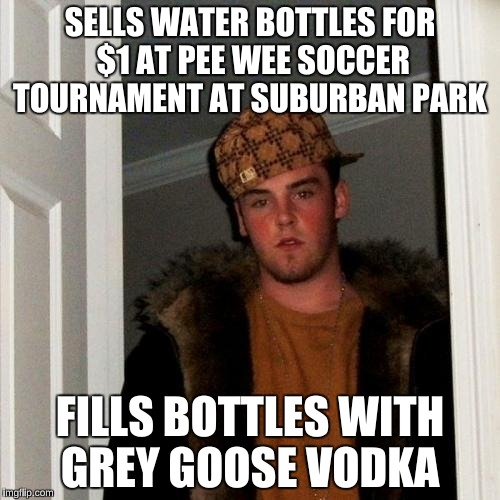 Steve is out to turn your children athletes into Alcoholics   | SELLS WATER BOTTLES FOR $1 AT PEE WEE SOCCER TOURNAMENT AT SUBURBAN PARK FILLS BOTTLES WITH GREY GOOSE VODKA | image tagged in memes,scumbag steve | made w/ Imgflip meme maker