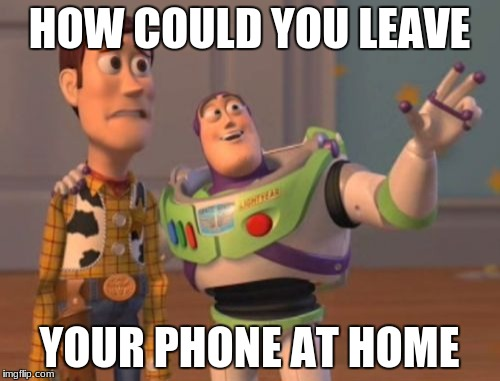 HOW COULD YOU LEAVE YOUR PHONE AT HOME | image tagged in memes,x x everywhere | made w/ Imgflip meme maker