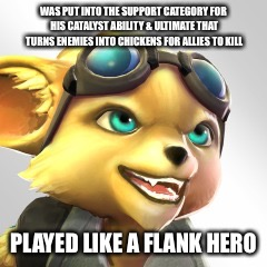 WAS PUT INTO THE SUPPORT CATEGORY FOR HIS CATALYST ABILITY & ULTIMATE THAT TURNS ENEMIES INTO CHICKENS FOR ALLIES TO KILL PLAYED LIKE A FLAN | made w/ Imgflip meme maker