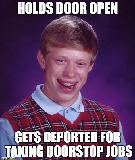 Bad Luck Brian Meme | HOLDS DOOR OPEN GETS DEPORTED FOR TAKING DOORSTOP JOBS | image tagged in memes,bad luck brian | made w/ Imgflip meme maker