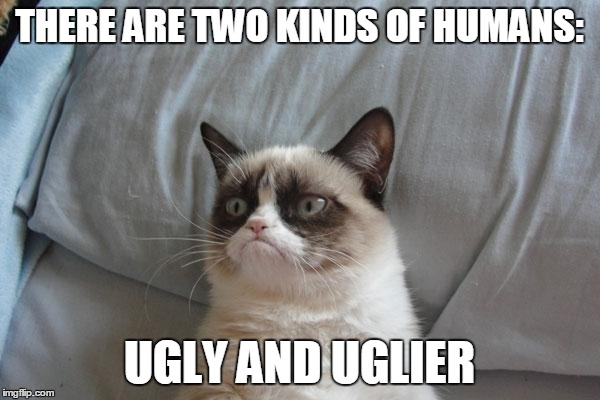 THERE ARE TWO KINDS OF HUMANS: UGLY AND UGLIER | made w/ Imgflip meme maker