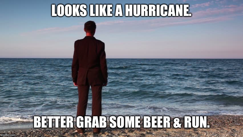 LOOKS LIKE A HURRICANE. BETTER GRAB SOME BEER & RUN. | made w/ Imgflip meme maker