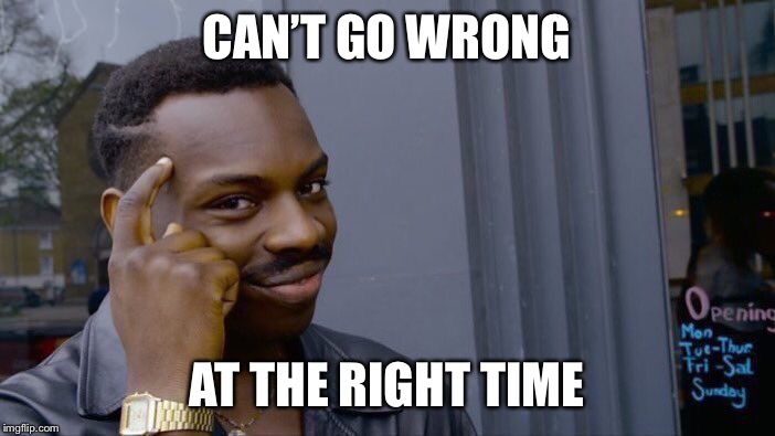 Roll Safe Think About It Meme | CAN'T GO WRONG AT THE RIGHT TIME | image tagged in memes,roll safe think about it | made w/ Imgflip meme maker