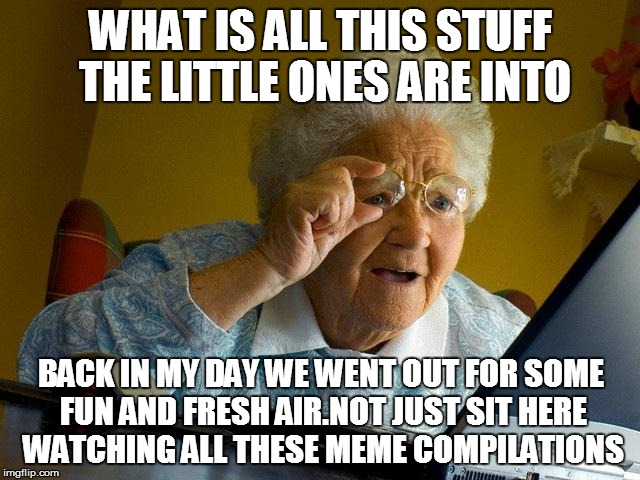Grandma Finds The Internet Meme | WHAT IS ALL THIS STUFF THE LITTLE ONES ARE INTO BACK IN MY DAY WE WENT OUT FOR SOME FUN AND FRESH AIR.NOT JUST SIT HERE WATCHING ALL THESE M | image tagged in memes,grandma finds the internet | made w/ Imgflip meme maker