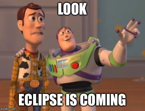 X, X Everywhere Meme | LOOK ECLIPSE IS COMING | image tagged in memes,x,x everywhere,x x everywhere | made w/ Imgflip meme maker